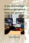 Is Our Knowledge More Endangered Than Our Planet ?