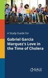 A Study Guide for Gabriel Garcia Marquez's Love in the Time of Cholera