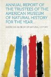 Annual report of the trustees of the American Museum of Natural History for the year...