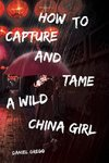 How to Capture and Tame a Wild China Girl