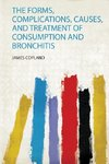 The Forms, Complications, Causes, and Treatment of Consumption and Bronchitis