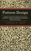 Pattern Design - A Book for Students Treating in a Practical Way of the Anatomy, Planning and Evolution of Repeated Ornament