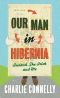 Our Man in Hibernia : Ireland, the Irish and Me