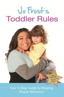 Jo Frosts Toddler Rules : Your 5-Step Guide to Shaping Proper Behaviour