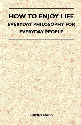 How to Enjoy Life - Everyday Philosophy for Everyday People