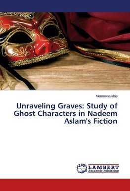 Unraveling Graves: Study of Ghost Characters in Nadeem Aslam's Fiction