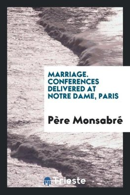 Marriage. Conferences delivered at Notre Dame, Paris