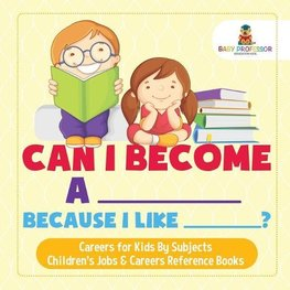 Can I Become A _____ Because I Like _____? | Careers for Kids By Subjects | Children's Jobs & Careers Reference Books