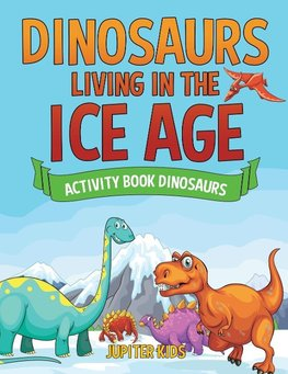 Dinosaurs Living in the Ice Age - Activity Book Dinosaurs