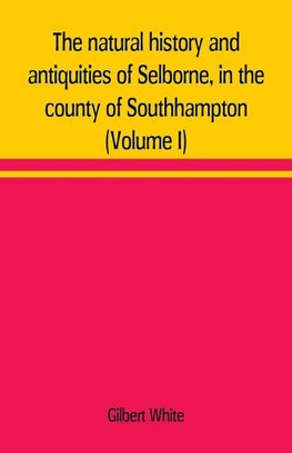 The natural history and antiquities of Selborne, in the county of Southhampton (Volume I)