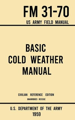 Basic Cold Weather Manual - FM 31-70 US Army Field Manual (1959 Civilian Reference Edition)
