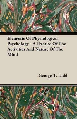 Elements Of Physiological Psychology - A Treatise Of The Activities And Nature Of The Mind