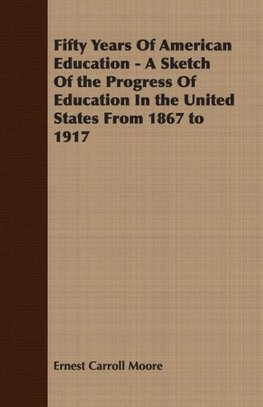 Fifty Years Of American Education - A Sketch Of the Progress Of Education In the United States From 1867 to 1917