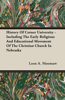 History Of Cotner University - Including The Early Religious And Educational Movement Of The Christian Church In Nebraska