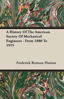 A History Of The American Society Of Mechanical Engineers - From 1880 To 1915