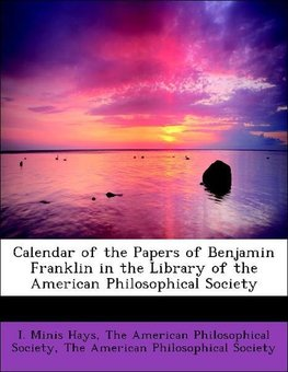 Calendar of the Papers of Benjamin Franklin in the Library of the American Philosophical Society